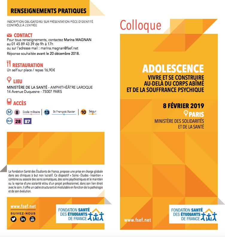 """Programme du colloque : """"ADOLESCENCE : VIVRE ET SE CONSTRUIRE AU-DELÀ DU CORPS ABÎMÉ ET DE LA SOUFFRANCE PSYCHIQUE"""", organisées par laFondation Santé des Etudiants de France. Le 08 février 2019 à Paris."""