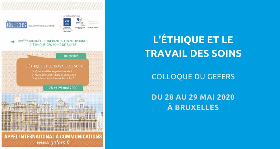 Colloque organisé par le Groupe francophone d'études et de formations en éthique de la relation de service et de soin (GEFERS) :l'éthique et le travail des soins. Du 28 au 29 Mai 2020 à Bruxelles.